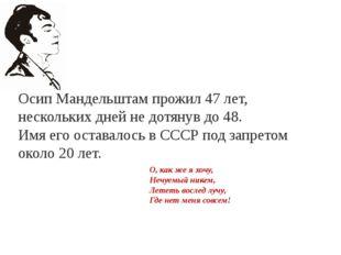 Осип Мандельштам прожил 47 лет, нескольких дней не дотянув до 48. Имя его ост