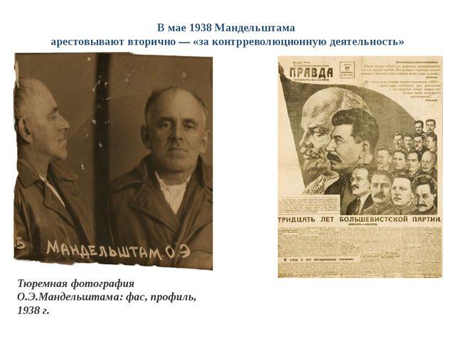В мае 1938 Мандельштама арестовывают вторично — «за контрреволюционную деятел...