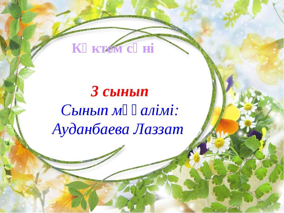 Көктем сәні 3 сынып Сынып мұғалімі: Ауданбаева Лаззат