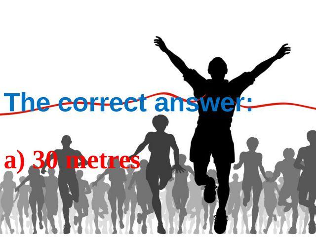 The correct answer: a) 30 metres