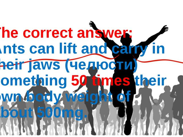 The correct answer: Ants can lift and carry in their jaws (челюсти) something...