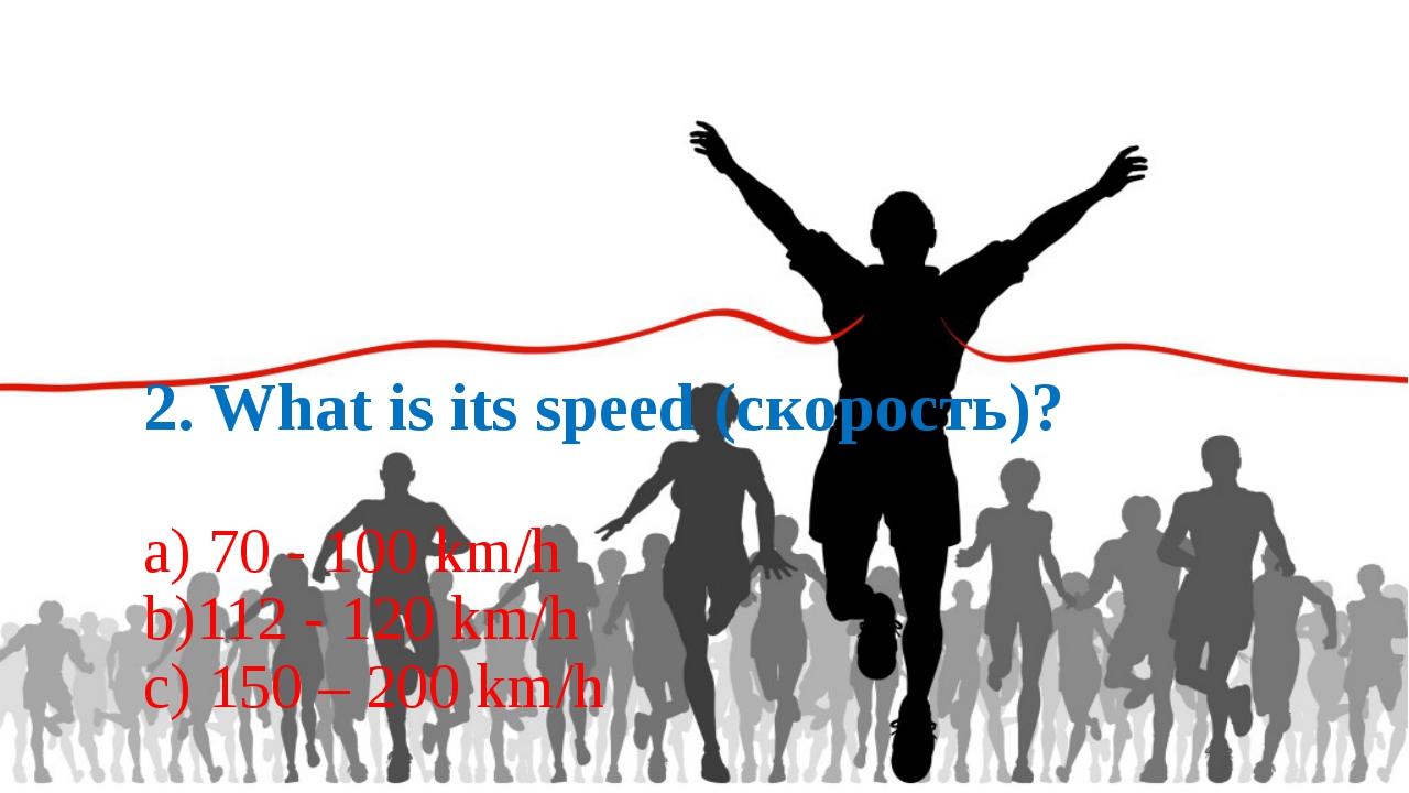 2. What is its speed (скорость)? a) 70 - 100 km/h b)112 - 120 km/h c) 150 –...