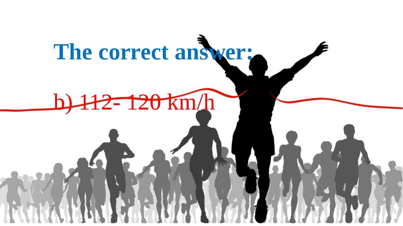 The correct answer: b) 112- 120 km/h