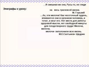 Эпиграфы к уроку: …И смешная же она, Русь-то, не глядя на весь трагизм её жиз