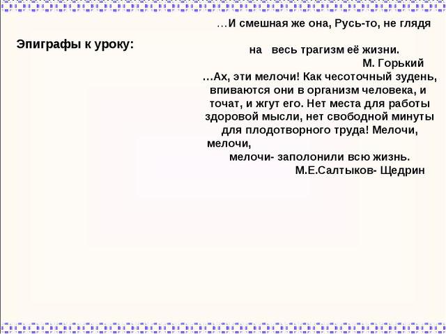 Эпиграфы к уроку: …И смешная же она, Русь-то, не глядя на весь трагизм её жиз...
