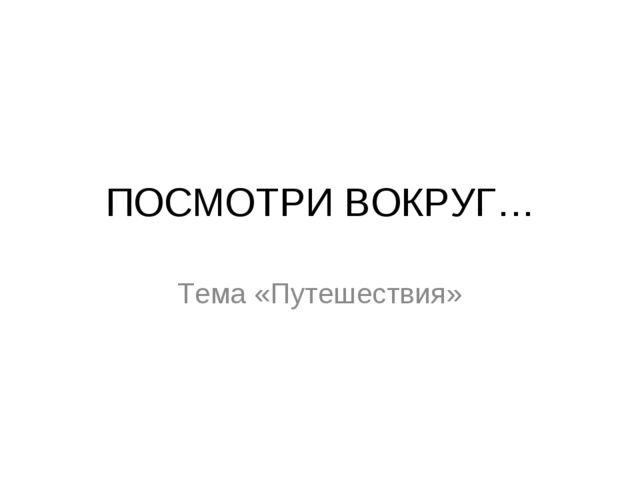 ПОСМОТРИ ВОКРУГ… Тема «Путешествия»