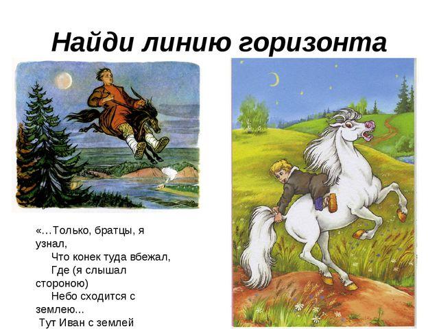 Найди линию горизонта «…Только, братцы, я узнал, Что конек туда вбежал, Где (...