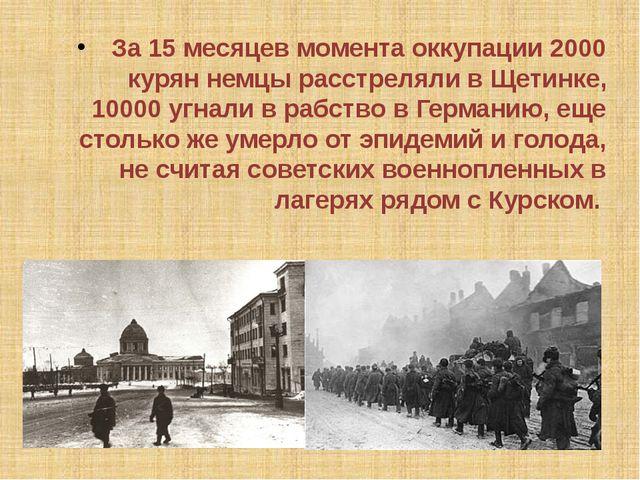 За 15 месяцев момента оккупации 2000 курян немцы расстреляли в Щетинке, 10000...