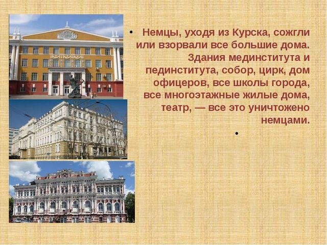 Немцы, уходя из Курска, сожгли или взорвали все большие дома. Здания мединсти...