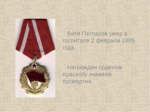 Витя Патласов умер в госпитале 2 февраля 1985 года. Награжден орденом Красног