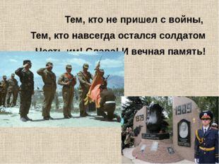 Тем, кто не пришел с войны, Тем, кто навсегда остался солдатом Честь им! Слав