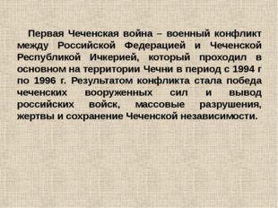 Первая Чеченская война – военный конфликт между Российской Федерацией и Чечен