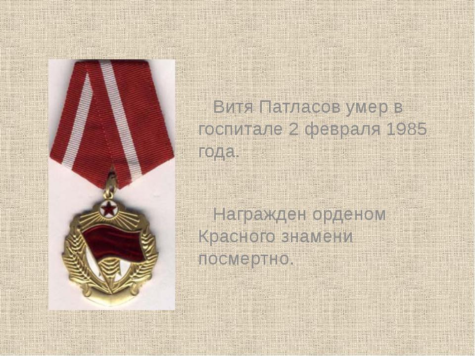Витя Патласов умер в госпитале 2 февраля 1985 года. Награжден орденом Красног...