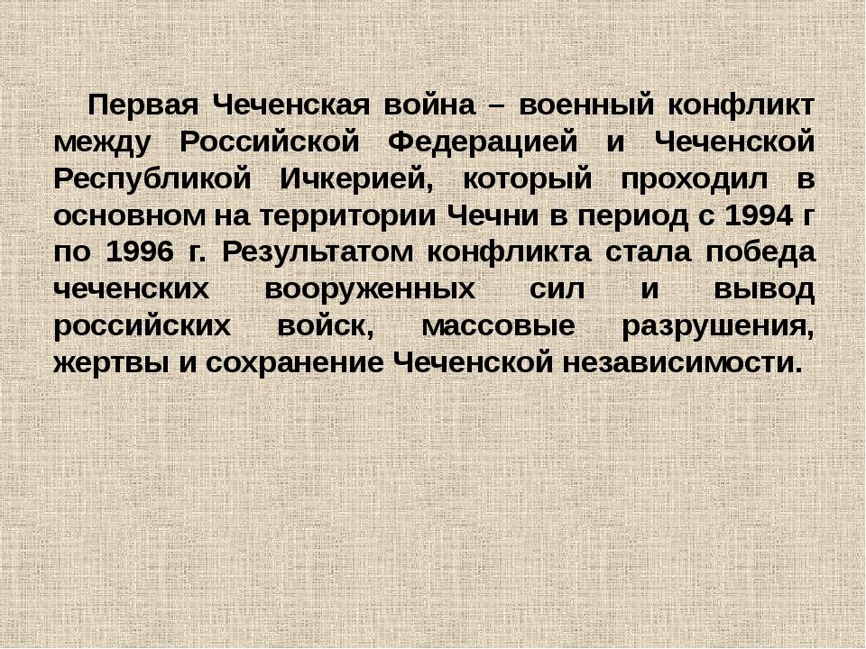 Первая Чеченская война – военный конфликт между Российской Федерацией и Чечен...