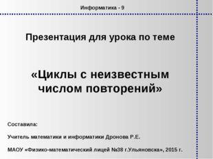 Презентация для урока по теме «Циклы с неизвестным числом повторений» Информа