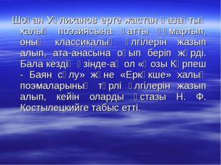 Шоқан Уәлиханов ерте жастан қазақтың халық поэзиясына қатты құмартып, оның кл