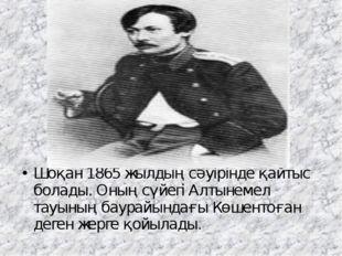 Шоқан 1865 жылдың сәуірінде қайтыс болады. Оның сүйегіАлтынемел тауының баур