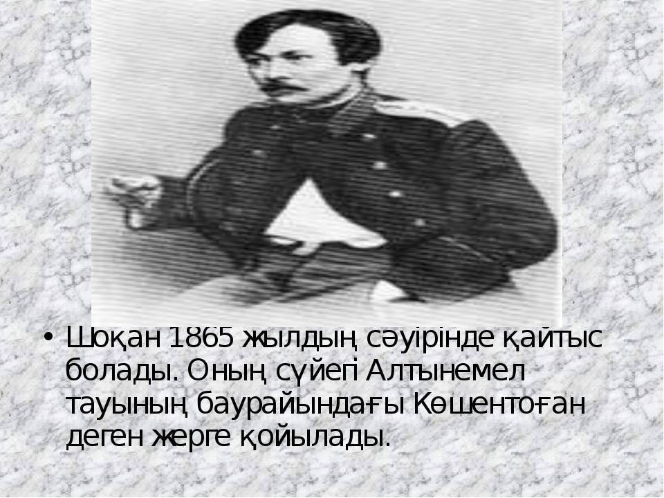 Шоқан 1865 жылдың сәуірінде қайтыс болады. Оның сүйегіАлтынемел тауының баур...