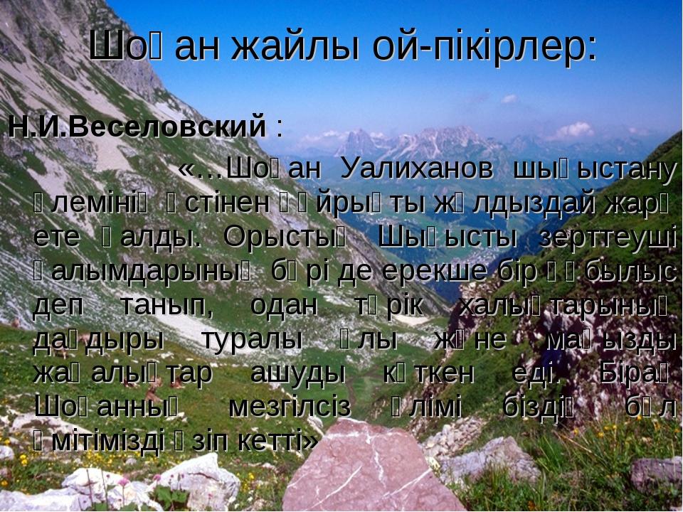 Н.И.Веселовский : «…Шоқан Уалиханов шығыстану әлемінің үстінен құйрықты жұлды...