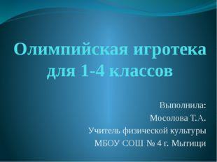 Олимпийская игротека для 1-4 классов Выполнила: Мосолова Т.А. Учитель физичес
