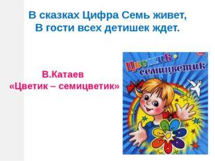 В сказках Цифра Семь живет, В гости всех детишек ждет. В.Катаев «Цветик – сем