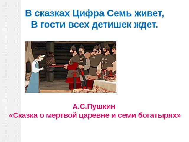 В сказках Цифра Семь живет, В гости всех детишек ждет. А.С.Пушкин «Сказка о м...