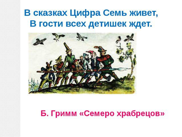 Б. Гримм «Семеро храбрецов» В сказках Цифра Семь живет, В гости всех детишек...