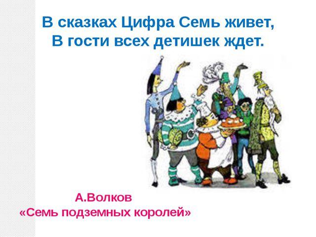 В сказках Цифра Семь живет, В гости всех детишек ждет. А.Волков «Семь подземн...