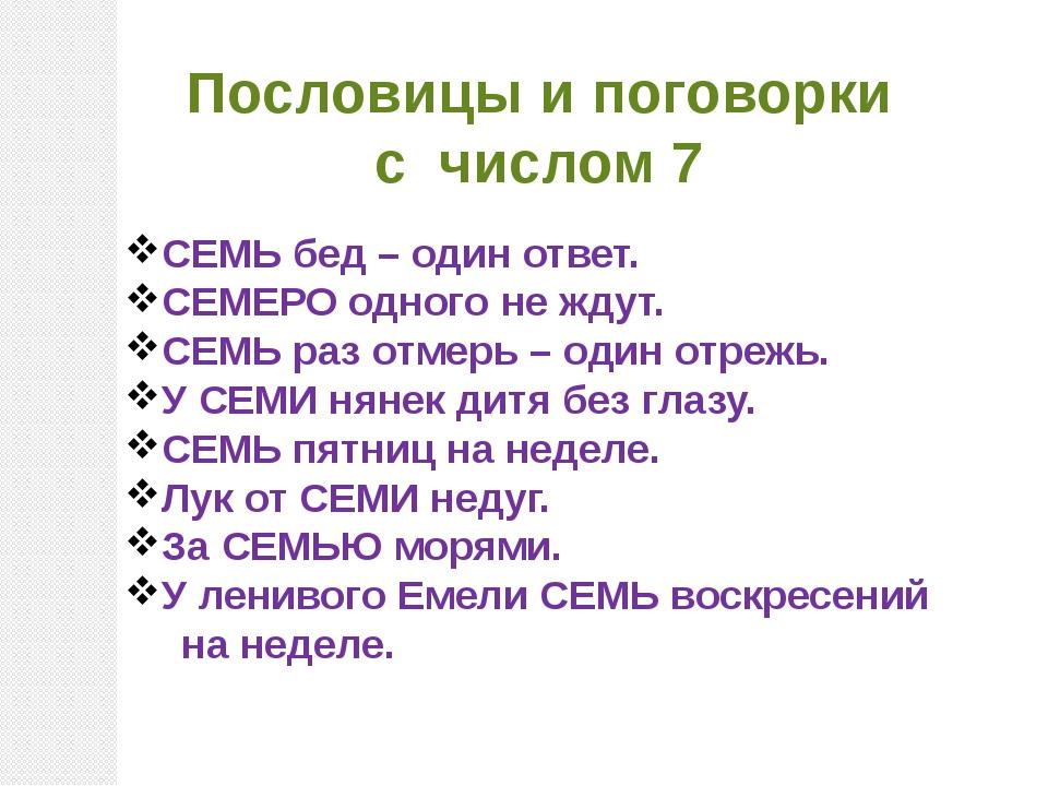 Пословицы и поговорки с числом 7 СЕМЬ бед – один ответ. СЕМЕРО одного не ждут...