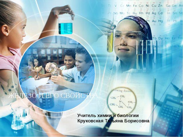 ЖЕЛЕЗО И ЕГО СВОЙСТВА Учитель химии и биологии Круковская Татьяна Борисовна