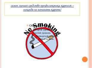 самое лучшее средство профилактики курения – никогда не начинать курить!