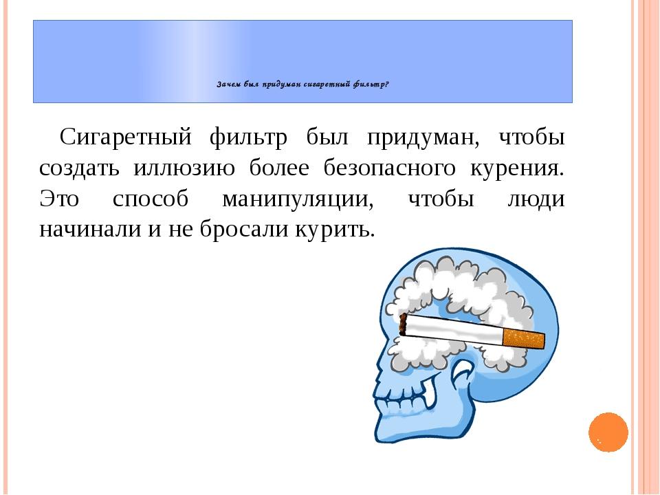 Зачем был придуман сигаретный фильтр? Сигаретный фильтр был придуман, чтобы...