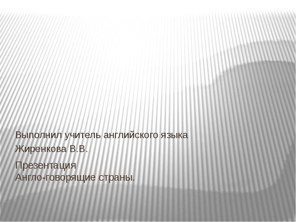 Презентация Англо-говорящие страны. Выполнил учитель английского языка Жиренк...