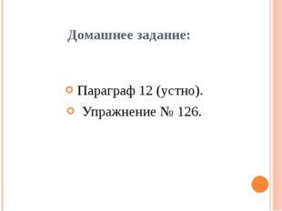 Домашнее задание: Параграф 12 (устно). Упражнение № 126.