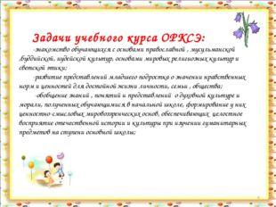 * Задачи учебного курса ОРКСЭ: -знакомство обучающихся с основами православно