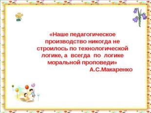 «Наше педагогическое производство никогда не строилось по технологической лог