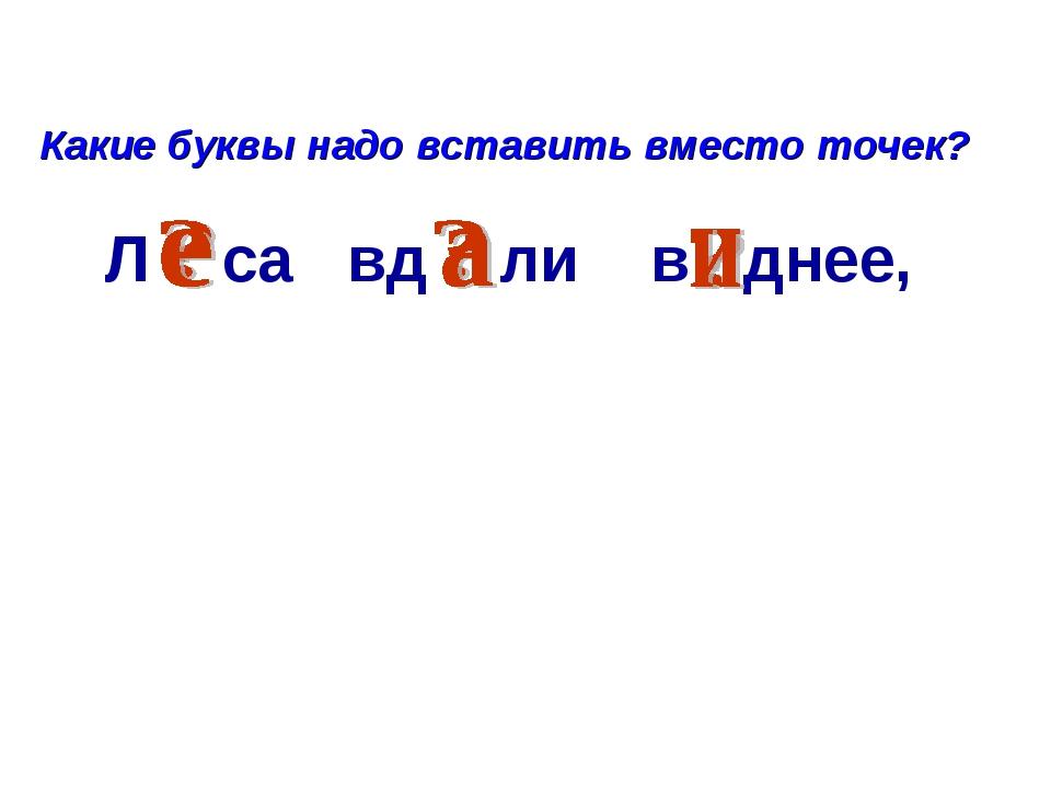 Л са вд ли в днее, Какие буквы надо вставить вместо точек?