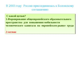 В 2003 году Россия присоединилась к Болонскому соглашению С какой целью? Форм