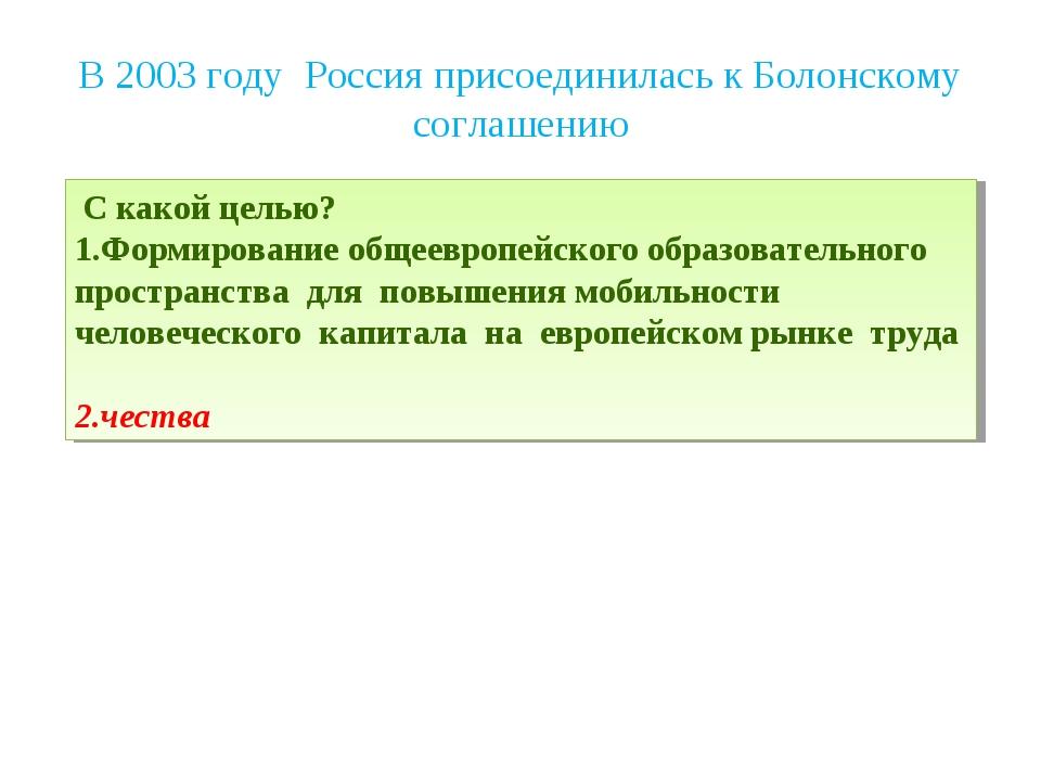 В 2003 году Россия присоединилась к Болонскому соглашению С какой целью? Форм...