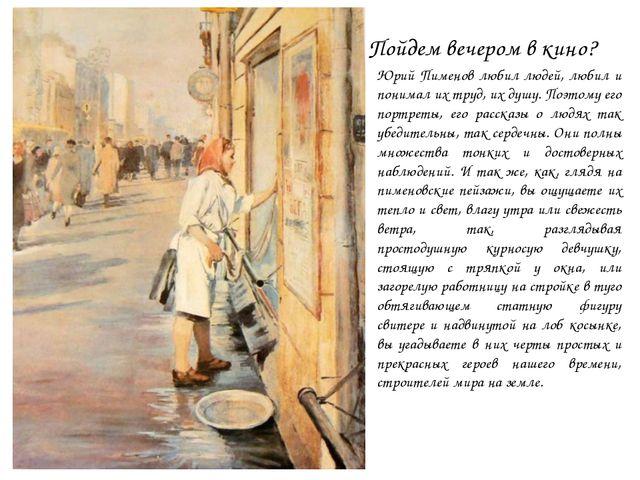 Пойдем вечером в кино? Юрий Пименов любил людей, любил и понимал их труд, их...