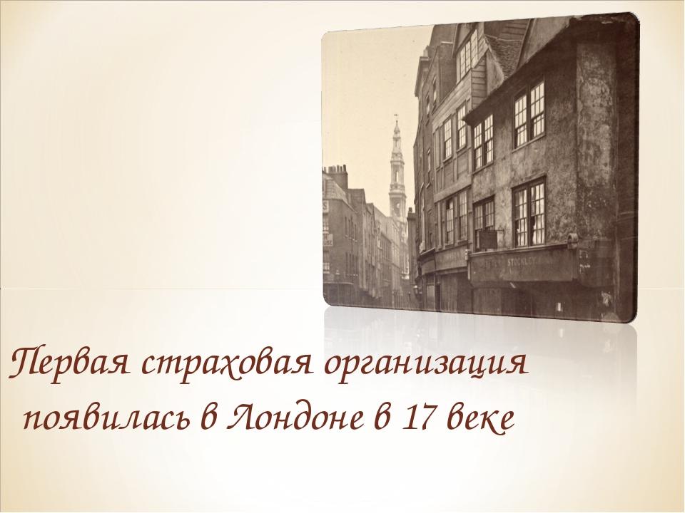 Первая страховая организация появилась в Лондоне в 17 веке