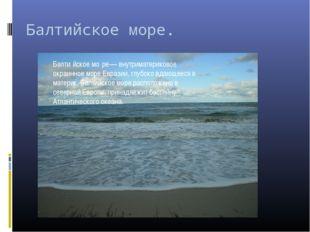 Балтийское море. Балти́йское мо́ре— внутриматериковое окраинное море Евразии,
