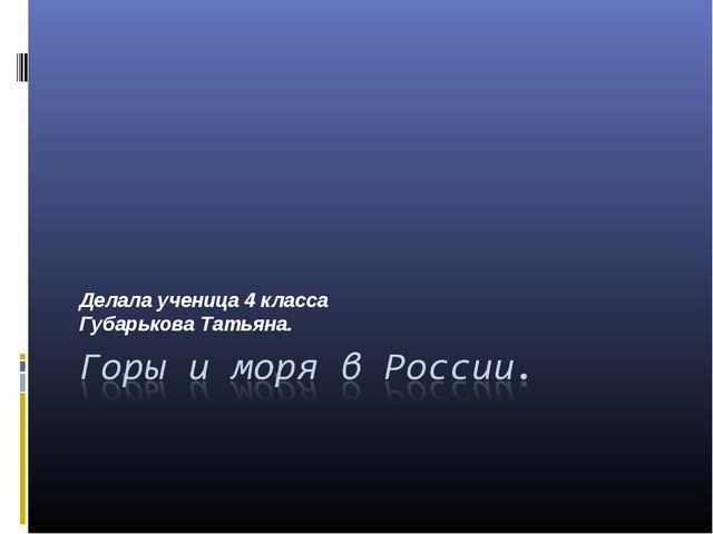 Делала ученица 4 класса Губарькова Татьяна.