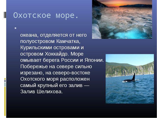 Охотское море. Охо́тское мо́ре — море Тихого океана, отделяется от него полу...