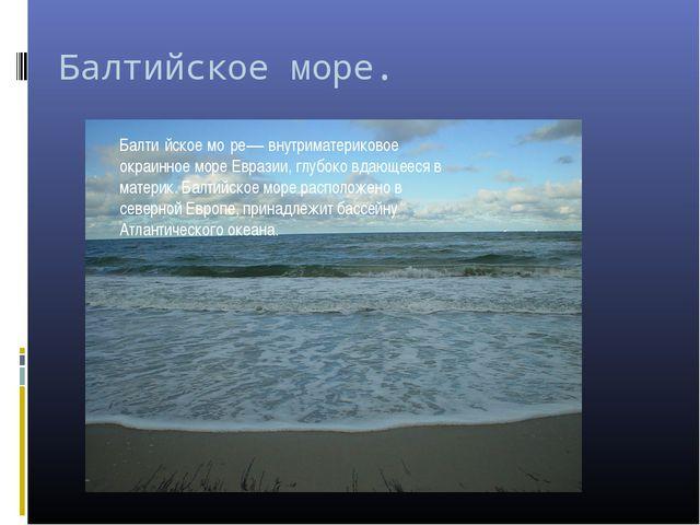 Балтийское море. Балти́йское мо́ре— внутриматериковое окраинное море Евразии,...