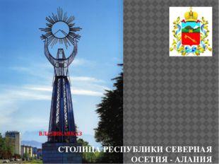 ВЛАДИКАВКАЗ    СТОЛИЦА РЕСПУБЛИКИ СЕВЕРНАЯ ОСЕТИЯ - АЛАНИЯ