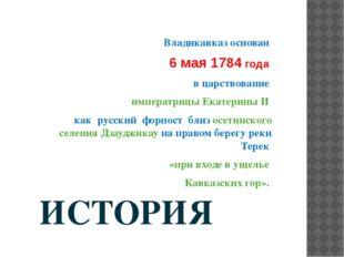 ИСТОРИЯ   Владикавказ основан  6 мая 1784 года  в царствование  императри