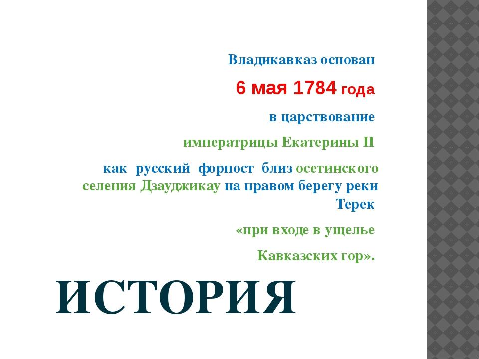 ИСТОРИЯ   Владикавказ основан  6 мая 1784 года  в царствование  императри...