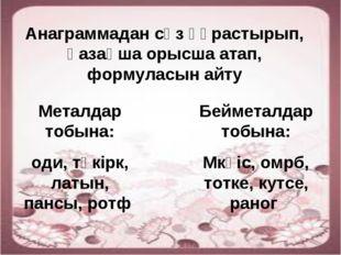 Анаграммадан сөз құрастырып, қазақша орысша атап, формуласын айту Металдар то