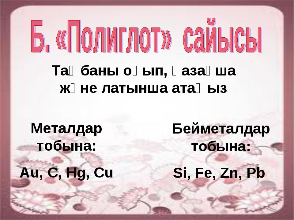 Таңбаны оқып, қазақша және латынша атаңыз Металдар тобына: Au, C, Hg, Cu Бейм...
